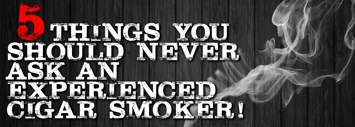 5 things you should never ask a cigar smoker