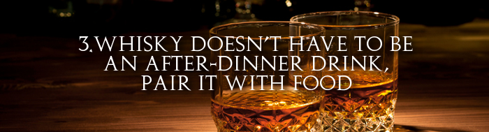 3.Whisky doesn't have to be an after-dinner drink, pair it with food
