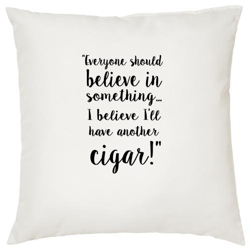 Everyone Should Believe In Something I Believe I Will Have Another Cigar - Cushion